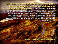 Life is not a series of consecutive triumphs, but a winding path of ups and downs, of happiness and tears. …Continue reading →