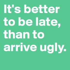 It's better to be late, than to arrive ugly