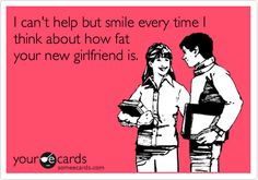 I can't help but smile every time I think about how fat your new girlfriend is.