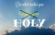 Do what makes you holy,  not what makes you happy.  If you do what makes you holy then you'll be happy.