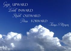 """May we do our best daily to """"Gaze upward, look inward, reach outward, [and] press forward""""… """"with a steadfastness in Christ http://facebook.com/pages/The-Lord-Jesus-Christ/173301249409767, having a perfect brightness of hope, and a love of God and of all men"""" (2 Ne. 31:20; the Book of Mormon: Another Testament of Jesus Christ). Enjoy more from President Monson http://pinterest.com/pin/24066179228814793"""