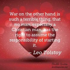 War on the other hand is such a terrible thing, that no man, especially a Christian man, has the right to assume the responsibility of starting it. - Leo Tolstoy War+assume+the+responsibility+of+starting+it. War Quotes, Famous Quotes, Best Quotes, Tolstoy Quotes, Leo Tolstoy, Christian Men, Be Yourself Quotes, Authors, All About Time