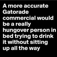 Funny Quote More Accurate Gatorade Commercial Would Be A Really Hungover Person In Bed Trying To Drink Without Sitting Up Find This Pin And