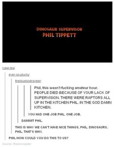 Phil Tippett, Dinosaur Supervisor for Jurassic Park, you had one job Phil, one job My Tumblr, Tumblr Posts, Tumblr Funny, Funny Shit, The Funny, Funny Stuff, Funny Things, Nice Things, Funny Farm
