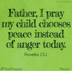 """Father, I pray my child chooses peace instead of anger today.  """"A soft answer turns away wrath, but a harsh word stirs up anger."""" Proverbs 15:1"""