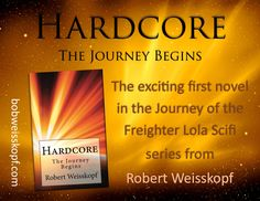 HARDCORE - The Journey Begins. First book in the exciting scifi adventure series The Journey of the Freighter Lola by Robert Weisskopf, Available in paperback or kindle priced from FREE to $10.99 from Amazon, Barnes&Noble, or Createspace through the links at https://bobweisskopf.com/shop-for-my-books/
