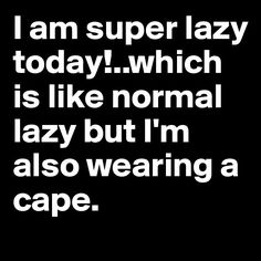 I am super lazy today!..which is like normal lazy but I'm also wearing a cape. - Post by LeaBo on Boldomatic
