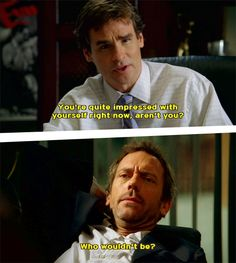 "House: ""you're quite impressed with yourself aren't you?"" - wilson ""who wouldn't be?"" - house"