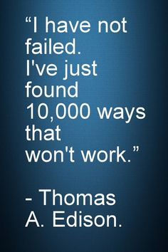 """Motivational and Inspirational Quotes - I have not failed. I've just found 10,000 ways that won't work."""" - Thomas A. Edison"""