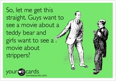 So, let me get this straight. Guys want to see a movie about a teddy bear and girls want to see a movie about strippers?