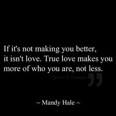 """If it's not making you better, it isn't love. True love makes you more of who you are, not less."""