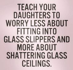 Teach your daughters to worry less about fitting into glass slippers and more about shattering glass ceilings.