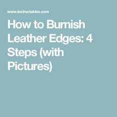 How to Burnish Leather Edges: 4 Steps (with Pictures)