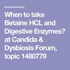 When to take Betaine HCL and Digestive Enzymes? at Candida & Dysbiosis Forum, topic 1480779