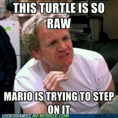 This turtle is so raw Mario is trying to step on it - Chief Ramsy from Hells Kitchen