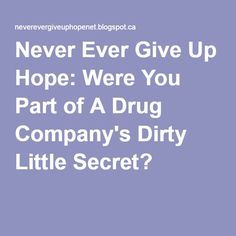 Never Ever Give Up Hope: Were You Part of A Drug Company's Dirty Little Secret?