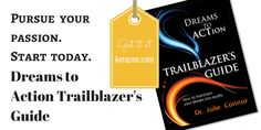 If you've got a dream you want to transform into a reality, you need DREAMS TO ACTION TRAILBLAZER'S GUIDE, http://www.amazon.com/Dreams-Action-Trailblazers-Guide-Connor/dp/0991487206