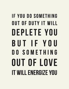 If you do something out of duty it will deplete you but if you do something out of love it will energize you