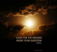 Look for the Answer inside your Question ---Rumi