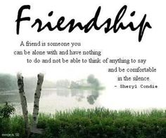 Best Friends Quotes Song Lyrics by Sheryl Condie: A friend is someone you can be alone with and have nothing to do and not be able to think of anything to say and be comfortable in the silence. ~ Sheryl Condie