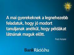A mai gyerekeknek a legnehezebb feladatuk, hogy jó modort tanuljanak anélkül, hogy példákat látnának maguk előtt. - Fred Astaire, www.bankracio.hu idézet