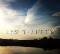 I miss you everyday some days are better than others and some are like it were yesterday.