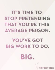 It's time to stop pretending you're this average person. You've got big work to do. BIG. ~ Tiffany Han