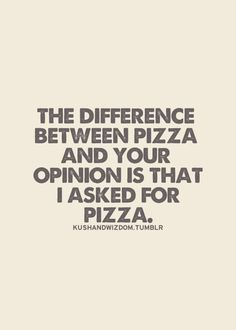 the difference between pizza and your opinion is that I asked for pizza ;)