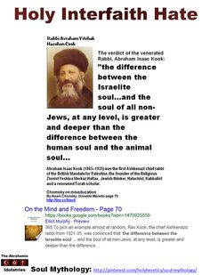 "Holy Interfaith Hate https://www.pinterest.com/pin/540924605222243033/ ""The difference between the Israelite soul...and the soul of all non-Jews, at any level, is greater and deeper than the difference between the human soul and the animal soul.""  - Rabbi Kook the Elder, the revered father of the messianic tendency of Jewish fundamentalism https://www.pinterest.com/holyheretics/soul-mythology/ ""The concept of a soul without a body seems to me to be empty and devoid of meaning."" - Albert…"