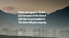 Never give up on a dream just because of the time it will take to accomplish it. The time will pass anyway.  40 Words Of Encouragement Quotes On Life, Strength & Never Giving Up