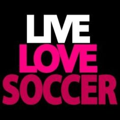 Live Love and most important of all SOCCER