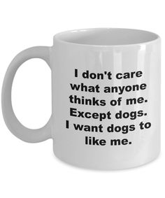 Dog Sitter Mug Dog Lover Mug - I Don't Care What Anyone Thinks of Me Except Dogs I Want Dogs to Like Me Coffee Mug Ceramic Tea Cup