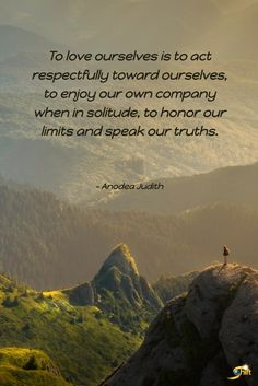 """""""To love ourselves is to act respectfully toward ourselves, to enjoy our own company when in solitude, to honor our limits and speak our truths."""" - Anodea Judith  http://theshiftnetwork.com/?utm_source=pinterest&utm_medium=social&utm_campaign=quote"""