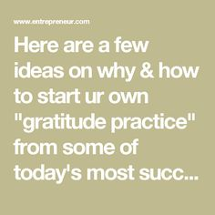 """Here are a few ideas on why & how to start ur own """"gratitude practice"""" from some of today's most successful ppl.... """"u cannot be grateful & angry at the same time. u can not be grateful & fearful at the same time."""" -- Tony Robbins, multimillionaire entrepreneur, life strategist. takes 3 mins each morning to focus on feeling deeply thankful for 3 things, starting with something simple & non-material, like the wind on his face. OR em  write it down in eve then write ur todo list for next day."""
