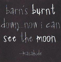 """Barn's burnt down, Now I can see the moon."" ~ Mizuta Masahide (1657-1723)"