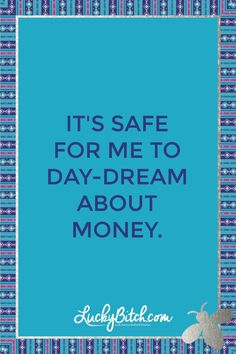 It's safe for me to day-dream about money.  Read it to yourself and see what comes up for you.   You can also pick a card message for you over at www.LuckyBitch.com/card