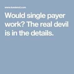 Would single payer work? The real devil is in the details.