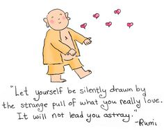 """*Today's Buddha Doodle* - strange pull ~ """"Let yourself be silently drawn by the strange pull of what you really love. It will not lead you astray."""" ~ Rumi"""