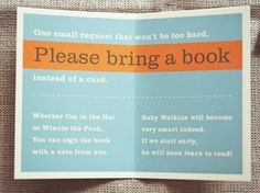 "LOVE THIS. Baby shower idea: Possible other wording: ""One small request that won't be too hard, Please bring a book instead of a card. Whether Cat in the Hat or Old Mother Hubbard, you can sign the book with your thoughts in the cover. Your book will be cherished, well loved or brand new, but please don't feel obliged, we will leave it up to you."" LOVE this♥ @ Home Ideas Worth Pinning"
