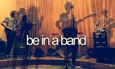 be in a band (already in one but let's hope we actually get somewhere!)