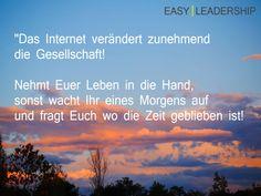 """""""Das Internet verändert zunehmend  die Gesellschaft!  Nehmt Euer Leben in die Hand,  sonst wacht Ihr eines Morgens auf  und fragt Euch wo die Zeit geblieben ist!"""" #Lifecoaching #Leadership #Change"""