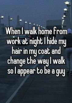 """When I walk home from work at night I hide my hair in my coat and change the way I walk so I appear to be a guy"""