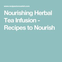 Nourishing Herbal Tea Infusion - Recipes to Nourish