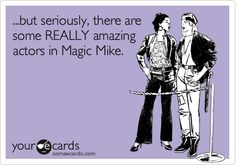 ...but seriously, there are some REALLY amazing actors in Magic Mike.