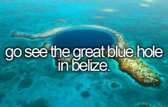 Go see the Great Blue Hole in Belize.