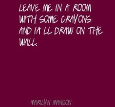 Marilyn Manson Leave me in a room with some crayons Quote