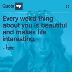 Every weird thing about you is beautiful and makes life interesting.  - kesha #quotesqr