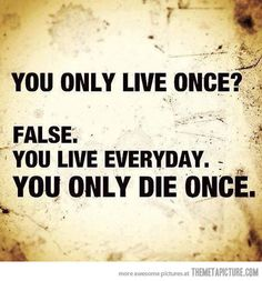 You live every day