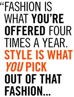 Fashion is what you're offered four times a year. Style is what YOU pick out of that fashion...