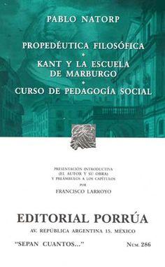 Propedéutica filosófica ; Kant y la escuela de Marburgo ; Curso de pedagogía social / Pablo Natorp ; presentacíon introductiva (el autor y su obra) y preámbulos a los capítulos por Francisco Larroyo